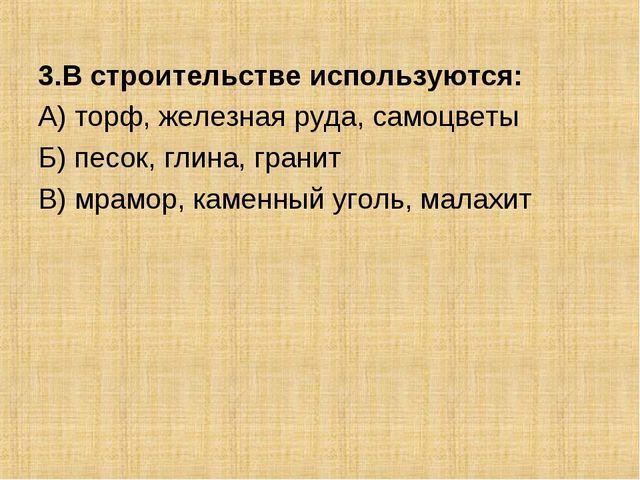 3.В строительстве используются: А) торф, железная руда, самоцветы Б) песок, г...