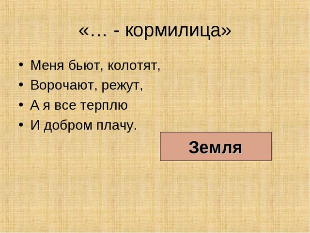 «… - кормилица» Меня бьют, колотят, Ворочают, режут, А я все терплю И добром...