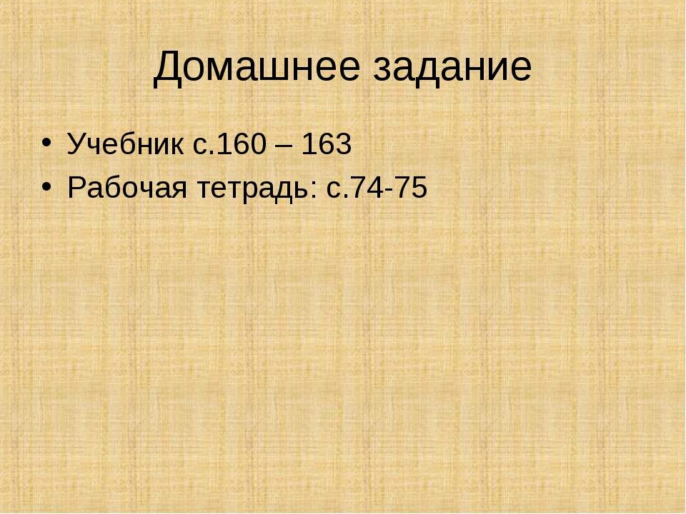 Домашнее задание Учебник с.160 – 163 Рабочая тетрадь: с.74-75