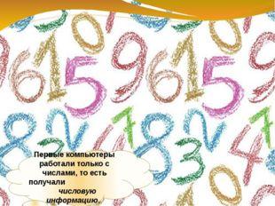 Первые компьютеры работали только с числами, то есть получали числовую информ