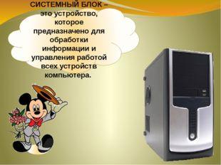 СИСТЕМНЫЙ БЛОК – это устройство, которое предназначено для обработки информац