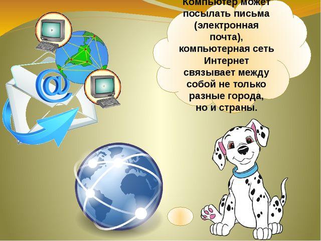 Компьютер может посылать письма (электронная почта), компьютерная сеть Интерн...