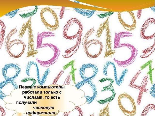 Первые компьютеры работали только с числами, то есть получали числовую информ...