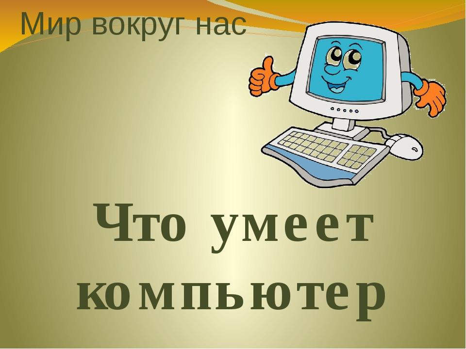 Мир вокруг нас Что умеет компьютер