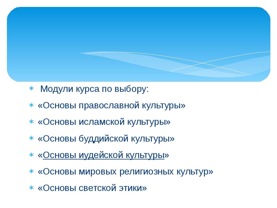 Модули курса по выбору: «Основы православной культуры» «Основы исламской кул...