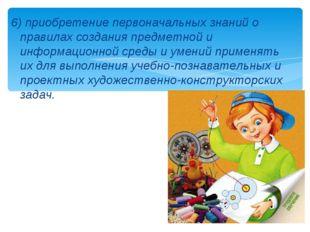 6) приобретение первоначальных знаний о правилах создания предметной и информ