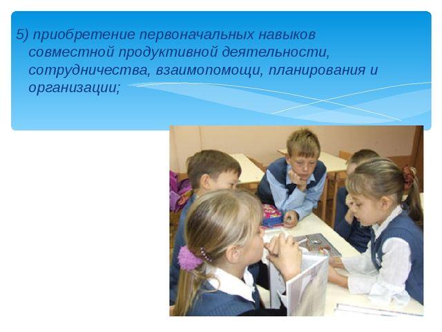 5) приобретение первоначальных навыков совместной продуктивной деятельности,...