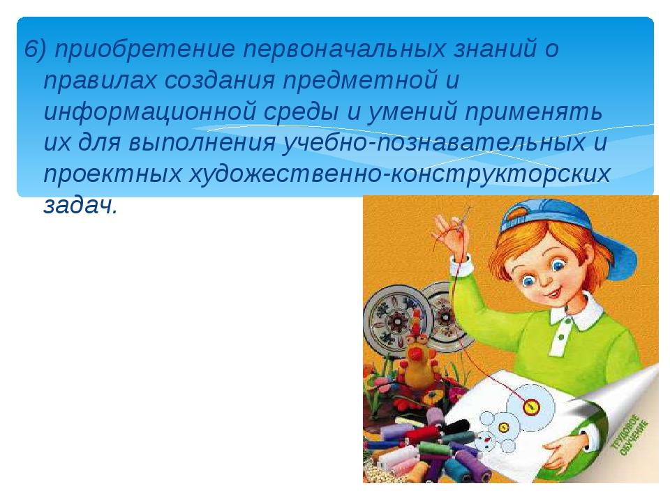 6) приобретение первоначальных знаний о правилах создания предметной и информ...