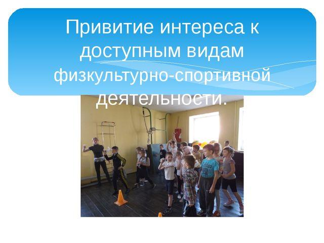 Привитие интереса к доступным видам физкультурно-спортивной деятельности.