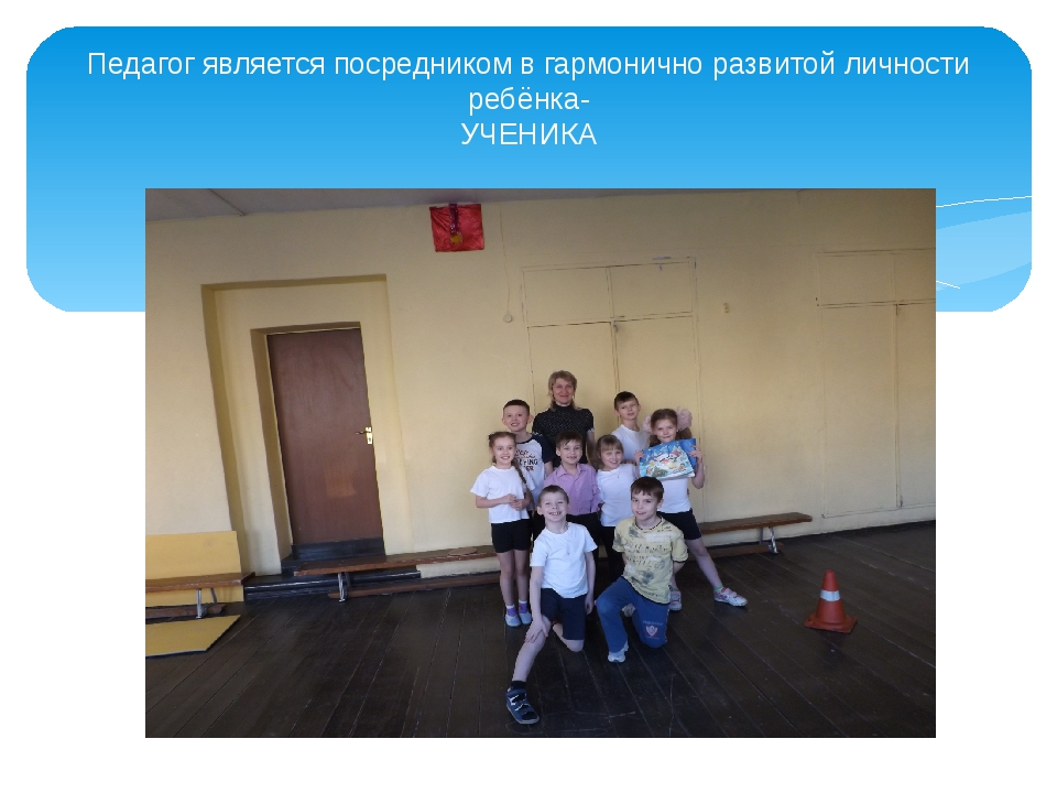Педагог является посредником в гармонично развитой личности ребёнка- УЧЕНИКА