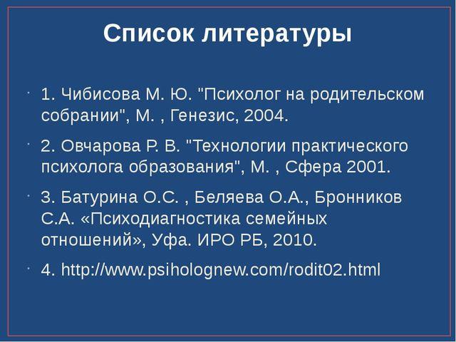 """Список литературы 1. Чибисова М. Ю. """"Психолог на родительском собрании"""", М. ,..."""