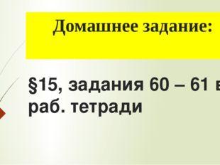 Домашнее задание: §15, задания 60 – 61 в раб. тетради
