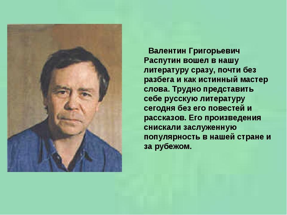Валентин Григорьевич Распутин вошел в нашу литературу сразу, почти без разбе...
