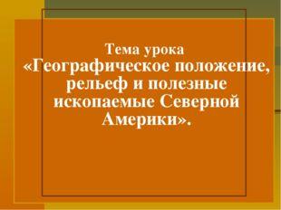 Тема урока «Географическое положение, рельеф и полезные ископаемые Северной