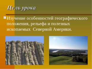 Цель урока Изучение особенностей географического положения, рельефа и полезны