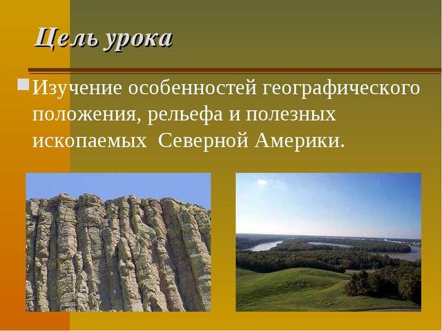 Цель урока Изучение особенностей географического положения, рельефа и полезны...