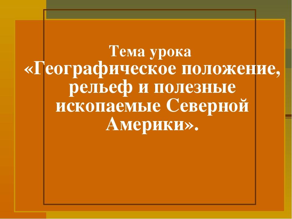 Тема урока «Географическое положение, рельеф и полезные ископаемые Северной...