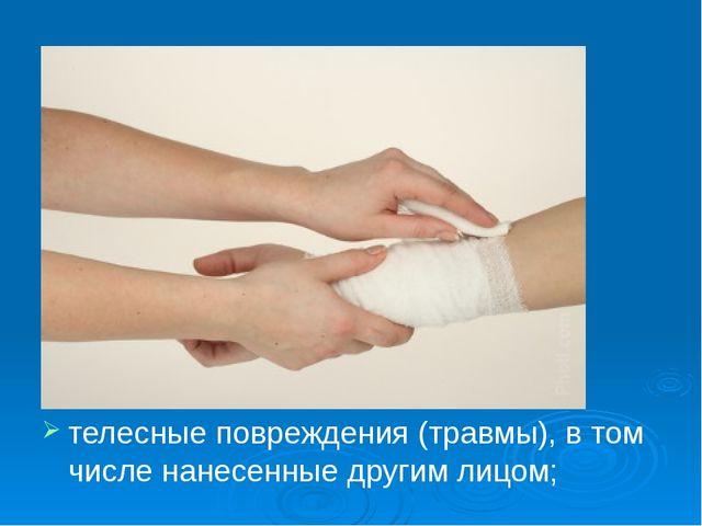 телесные повреждения (травмы), в том числе нанесенные другим лицом;