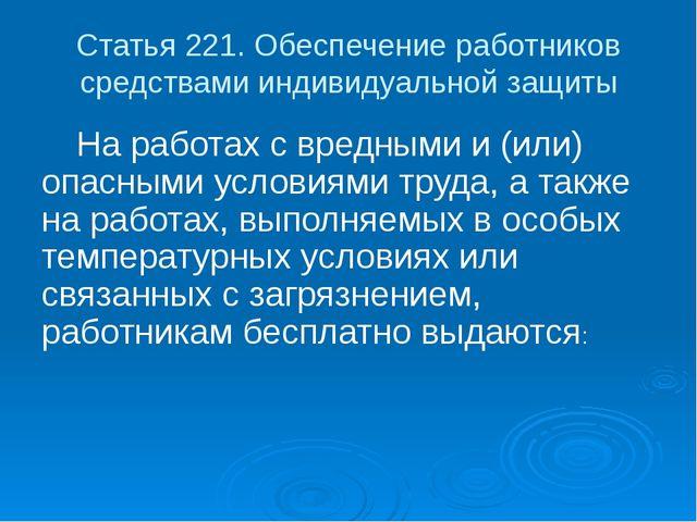 Статья 221. Обеспечение работников средствами индивидуальной защиты На работ...