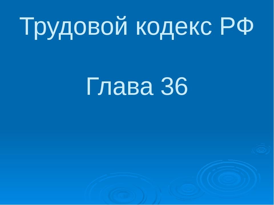 Трудовой кодекс РФ Глава 36