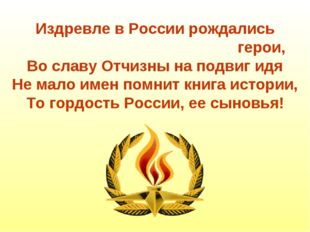 Издревле в России рождались герои, Во славу Отчизны на подвиг идя Не мало име