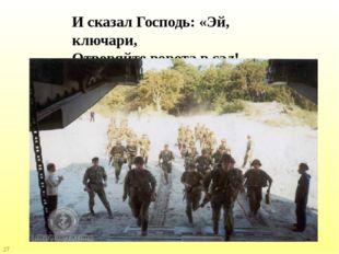 И сказал Господь: «Эй, ключари, Отворяйте ворота в сад! 27