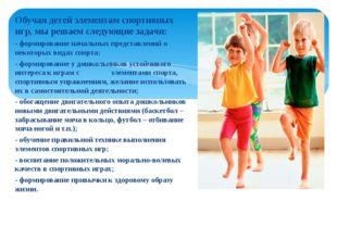Обучая детей элементам спортивных игр, мы решаем следующие задачи: - формиров