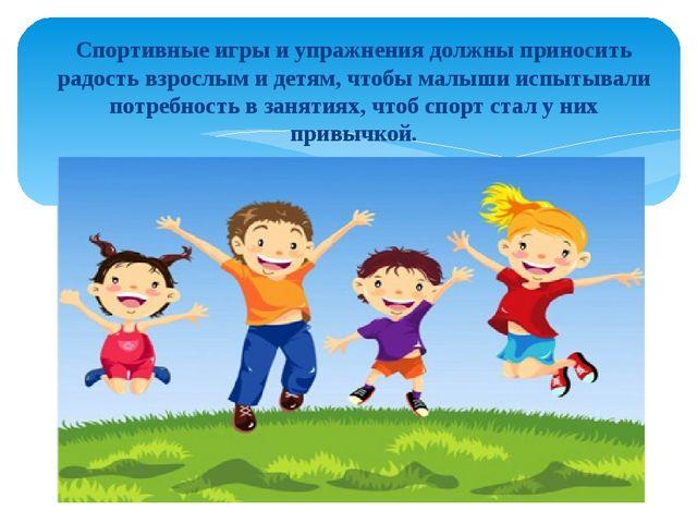Спортивные игры и упражнения должны приносить радость взрослым и детям, чтобы...