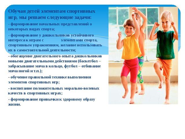 Обучая детей элементам спортивных игр, мы решаем следующие задачи: - формиров...