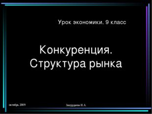 октябрь 2009 Закурдаева Н.А. Конкуренция. Структура рынка Урок экономики. 9 к