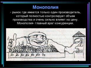 Монополия - рынок где имеется только один производитель, который полностью ко