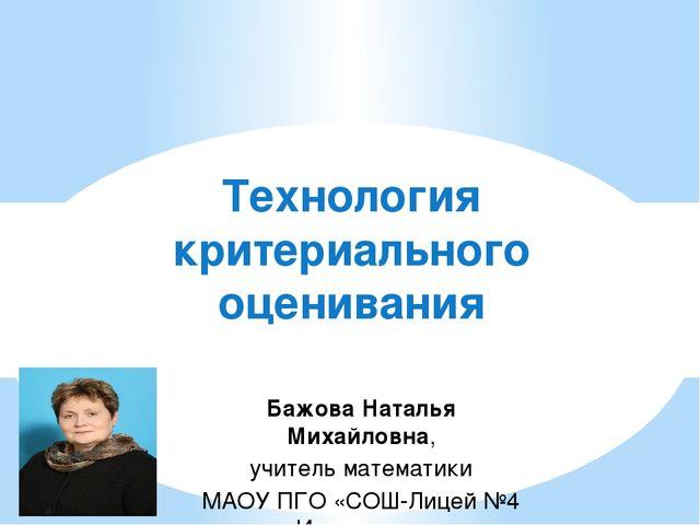 Технология критериального оценивания Бажова Наталья Михайловна, учитель матем...