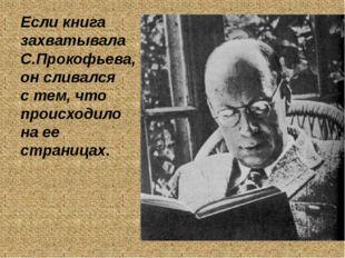 Если книга захватывала С.Прокофьева, он сливался с тем, что происходило на ее