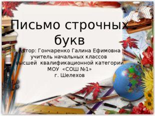Письмо строчных букв Автор: Гончаренко Галина Ефимовна учитель начальных клас
