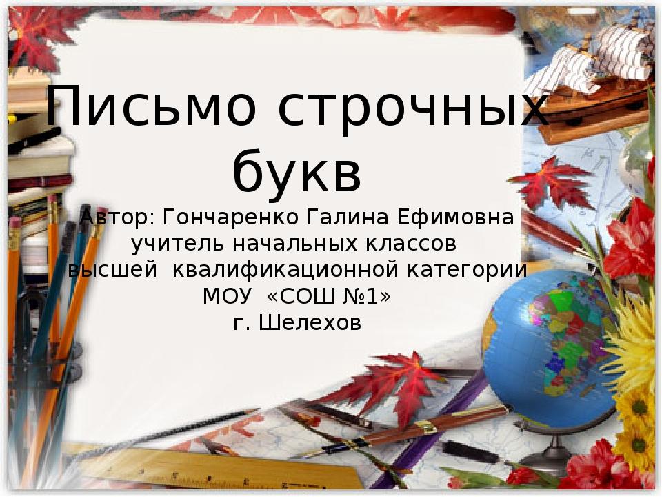 Письмо строчных букв Автор: Гончаренко Галина Ефимовна учитель начальных клас...