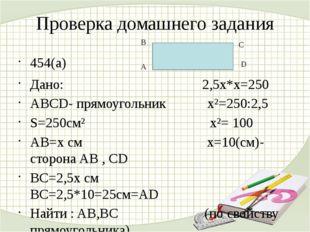 Проверка домашнего задания 454(а) Дано: 2,5x*x=250 ABCD- прямоугольник x²=250