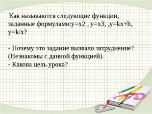 Как называются следующие функции, заданные формулами:y=x2, y=x3, ,y=kx+b, y