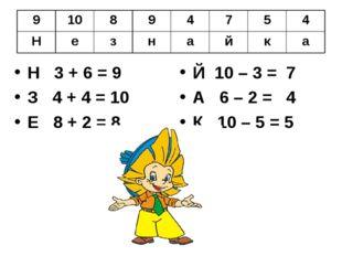 Н 3 + 6 = 9 З 4 + 4 = 10 Е 8 + 2 = 8 Й 10 – 3 = 7 А 6 – 2 = 4 К 10 – 5 = 5