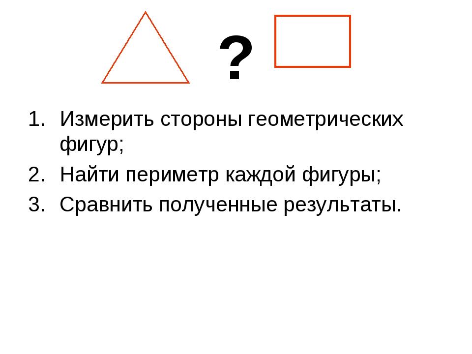 ? Измерить стороны геометрических фигур; Найти периметр каждой фигуры; Сравни...