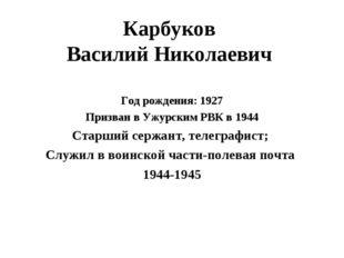 Карбуков Василий Николаевич Год рождения: 1927 Призван в Ужурским РВК в 1944