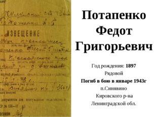 Потапенко Федот Григорьевич Год рождения: 1897 Рядовой Погиб в бою в январе 1