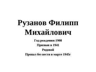 Рузанов Филипп Михайлович Год рождения:1908 Призван в 1941 Рядовой Пропал без