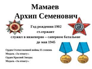 Мамаев Архип Семенович Год рождения:1902 ст.сержант служил в инженерно – сапе