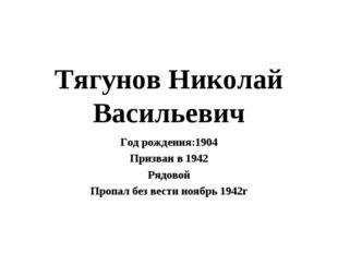 Тягунов Николай Васильевич Год рождения:1904 Призван в 1942 Рядовой Пропал бе