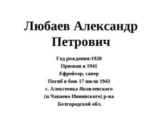 Любаев Александр Петрович Год рождения:1920 Призван в 1941 Ефрейтор, сапер По