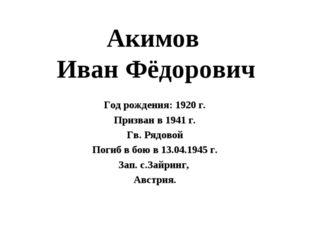 Акимов Иван Фёдорович Год рождения: 1920 г. Призван в 1941 г. Гв. Рядовой Пог