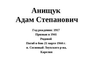 Анищук Адам Степанович Год рождения: 1917 Призван в 1941 Рядовой Погиб в бою