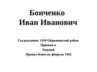 Бонченко Иван Иванович Год рождения: 1910 Шарыповский район Призван в Рядовой