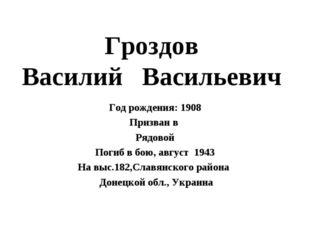 Гроздов Василий Васильевич Год рождения: 1908 Призван в Рядовой Погиб в бою,