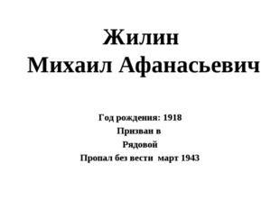 Жилин Михаил Афанасьевич Год рождения: 1918 Призван в Рядовой Пропал без вест
